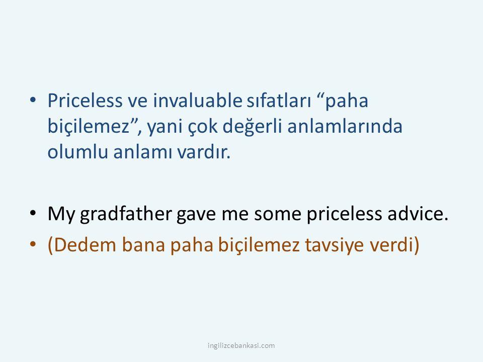 Priceless ve invaluable sıfatları paha biçilemez , yani çok değerli anlamlarında olumlu anlamı vardır.