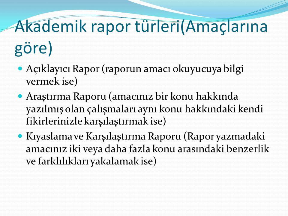 Akademik rapor türleri(Amaçlarına göre) Açıklayıcı Rapor (raporun amacı okuyucuya bilgi vermek ise) Araştırma Raporu (amacınız bir konu hakkında yazıl