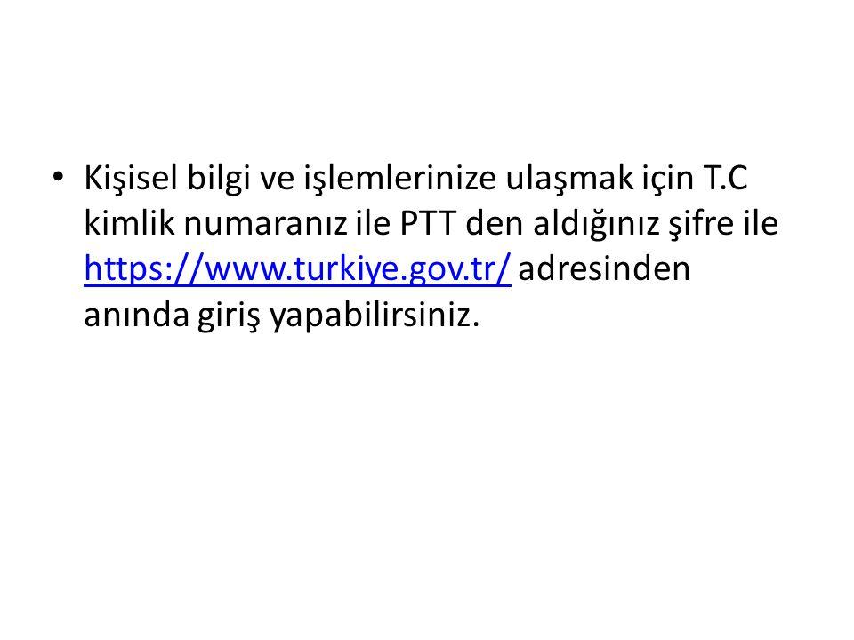Kişisel bilgi ve işlemlerinize ulaşmak için T.C kimlik numaranız ile PTT den aldığınız şifre ile https://www.turkiye.gov.tr/ adresinden anında giriş yapabilirsiniz.