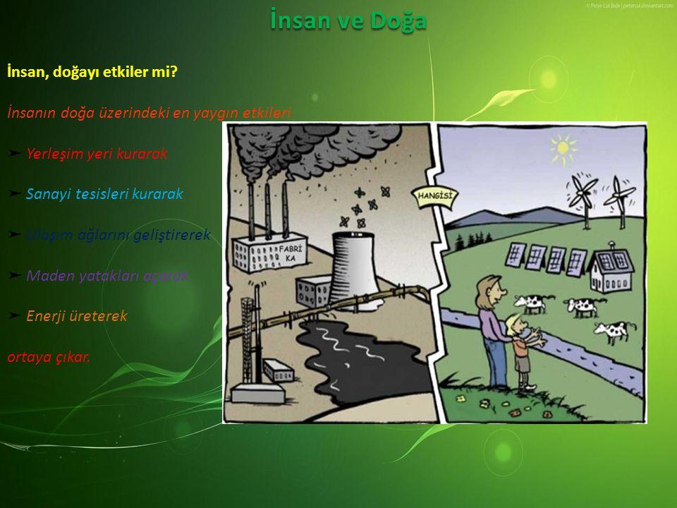 İnsan ve Doğa İnsan, doğayı etkiler mi? İnsanın doğa üzerindeki en yaygın etkileri ➤ Yerleşim yeri kurarak ➤ Sanayi tesisleri kurarak ➤ Ulaşım ağların
