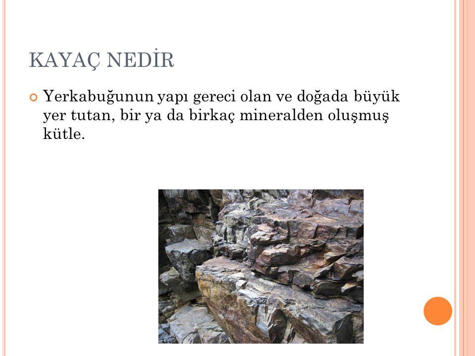 KAYAÇ NEDİR Yerkabuğunun yapı gereci olan ve doğada büyük yer tutan, bir ya da birkaç mineralden oluşmuş kütle.