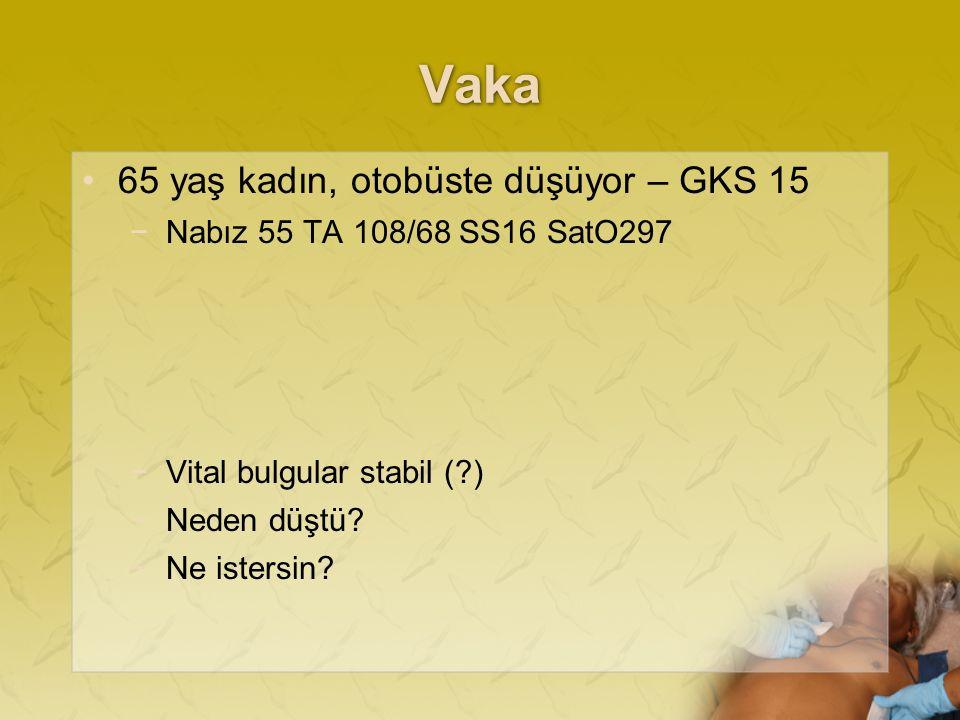 Vaka 65 yaş kadın, otobüste düşüyor – GKS 15 −Nabız 55 TA 108/68 SS16 SatO297 −Vital bulgular stabil ( ) −Neden düştü.