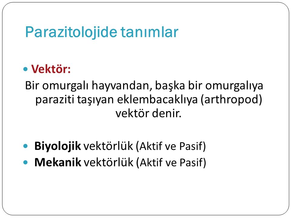 Parazitolojide tanımlar Vektör: Bir omurgalı hayvandan, başka bir omurgalıya paraziti taşıyan eklembacaklıya (arthropod) vektör denir. Biyolojik vektö
