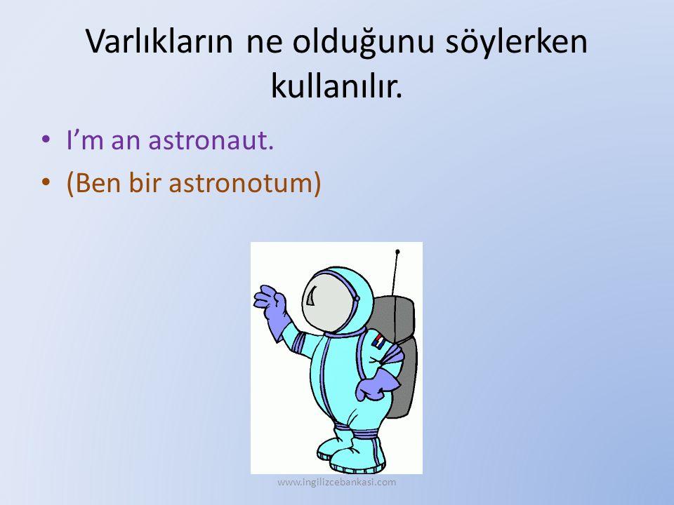 Varlıkların ne olduğunu söylerken kullanılır. I'm an astronaut. (Ben bir astronotum) www.ingilizcebankasi.com