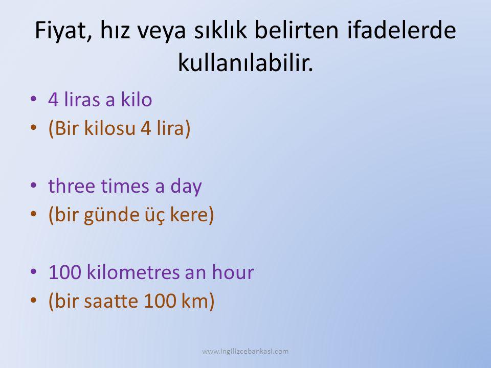 Fiyat, hız veya sıklık belirten ifadelerde kullanılabilir. 4 liras a kilo (Bir kilosu 4 lira) three times a day (bir günde üç kere) 100 kilometres an