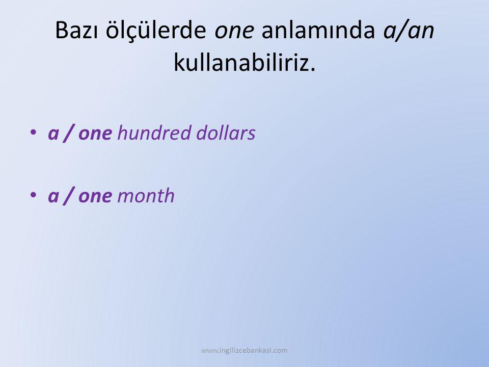 Bazı ölçülerde one anlamında a/an kullanabiliriz. a / one hundred dollars a / one month www.ingilizcebankasi.com