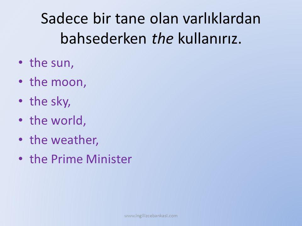 Sadece bir tane olan varlıklardan bahsederken the kullanırız. the sun, the moon, the sky, the world, the weather, the Prime Minister www.ingilizcebank