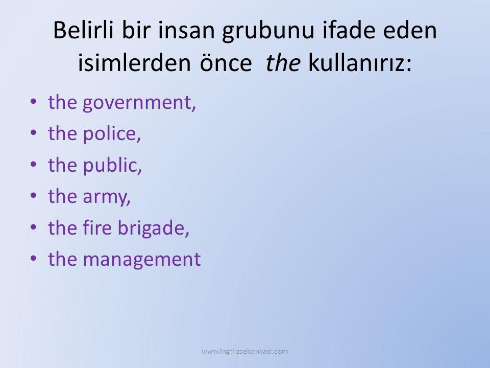 Belirli bir insan grubunu ifade eden isimlerden önce the kullanırız: the government, the police, the public, the army, the fire brigade, the management www.ingilizcebankasi.com