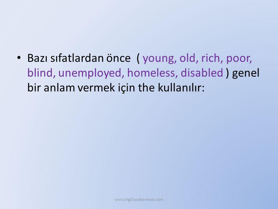Bazı sıfatlardan önce ( young, old, rich, poor, blind, unemployed, homeless, disabled ) genel bir anlam vermek için the kullanılır: www.ingilizcebankasi.com