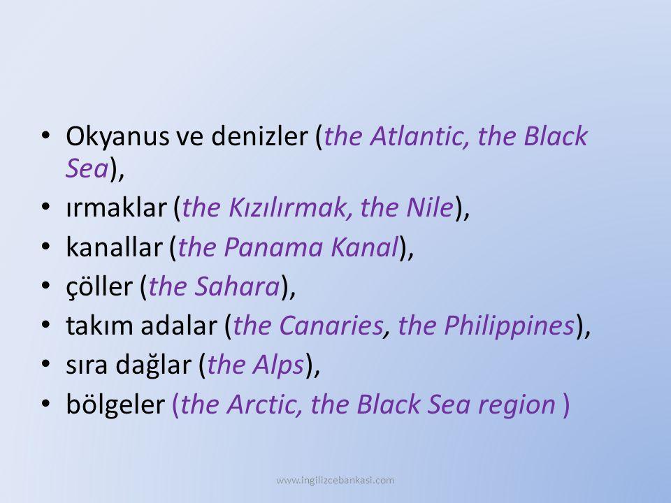 Okyanus ve denizler (the Atlantic, the Black Sea), ırmaklar (the Kızılırmak, the Nile), kanallar (the Panama Kanal), çöller (the Sahara), takım adalar (the Canaries, the Philippines), sıra dağlar (the Alps), bölgeler (the Arctic, the Black Sea region ) www.ingilizcebankasi.com