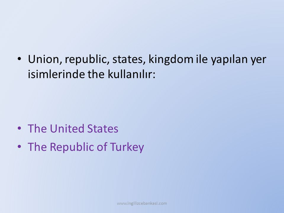 Union, republic, states, kingdom ile yapılan yer isimlerinde the kullanılır: The United States The Republic of Turkey www.ingilizcebankasi.com