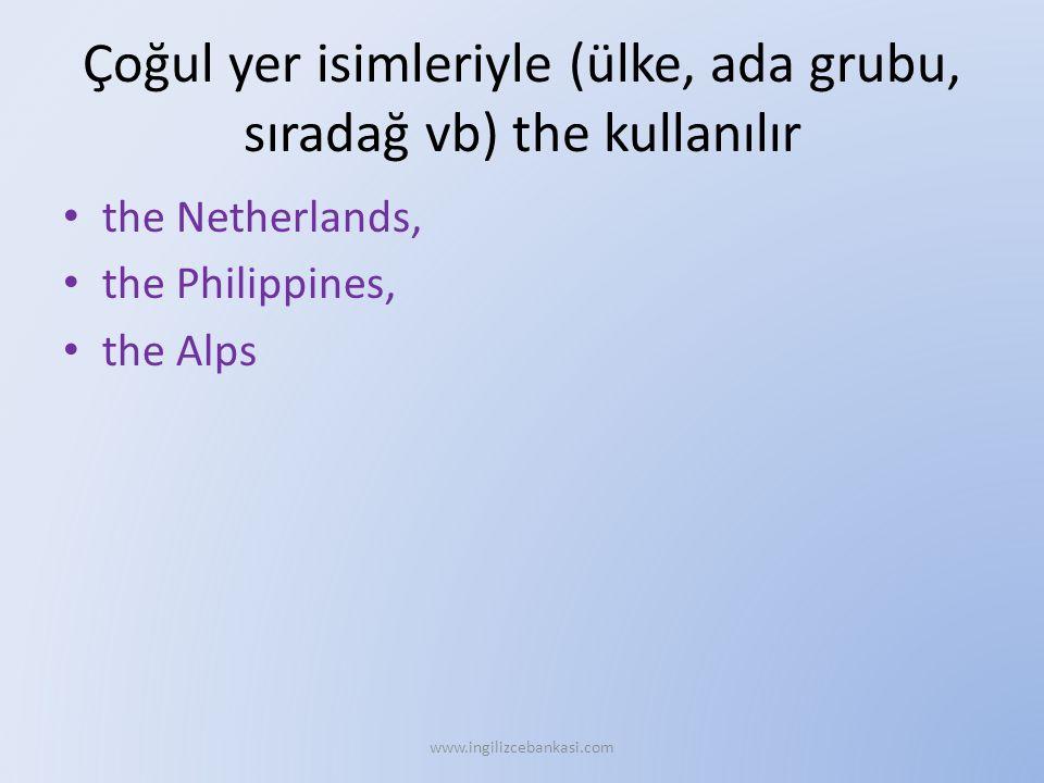 Çoğul yer isimleriyle (ülke, ada grubu, sıradağ vb) the kullanılır the Netherlands, the Philippines, the Alps www.ingilizcebankasi.com