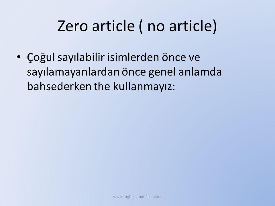 Zero article ( no article) Çoğul sayılabilir isimlerden önce ve sayılamayanlardan önce genel anlamda bahsederken the kullanmayız: www.ingilizcebankasi.com