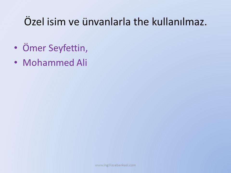 Özel isim ve ünvanlarla the kullanılmaz. Ömer Seyfettin, Mohammed Ali www.ingilizcebankasi.com