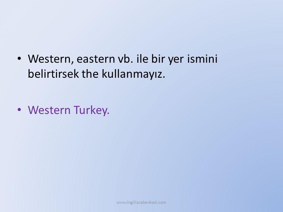 Western, eastern vb. ile bir yer ismini belirtirsek the kullanmayız. Western Turkey. www.ingilizcebankasi.com