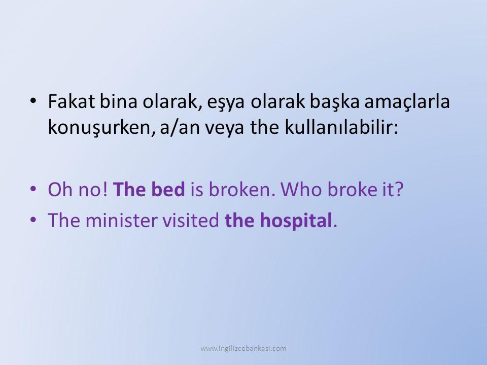 Fakat bina olarak, eşya olarak başka amaçlarla konuşurken, a/an veya the kullanılabilir: Oh no! The bed is broken. Who broke it? The minister visited