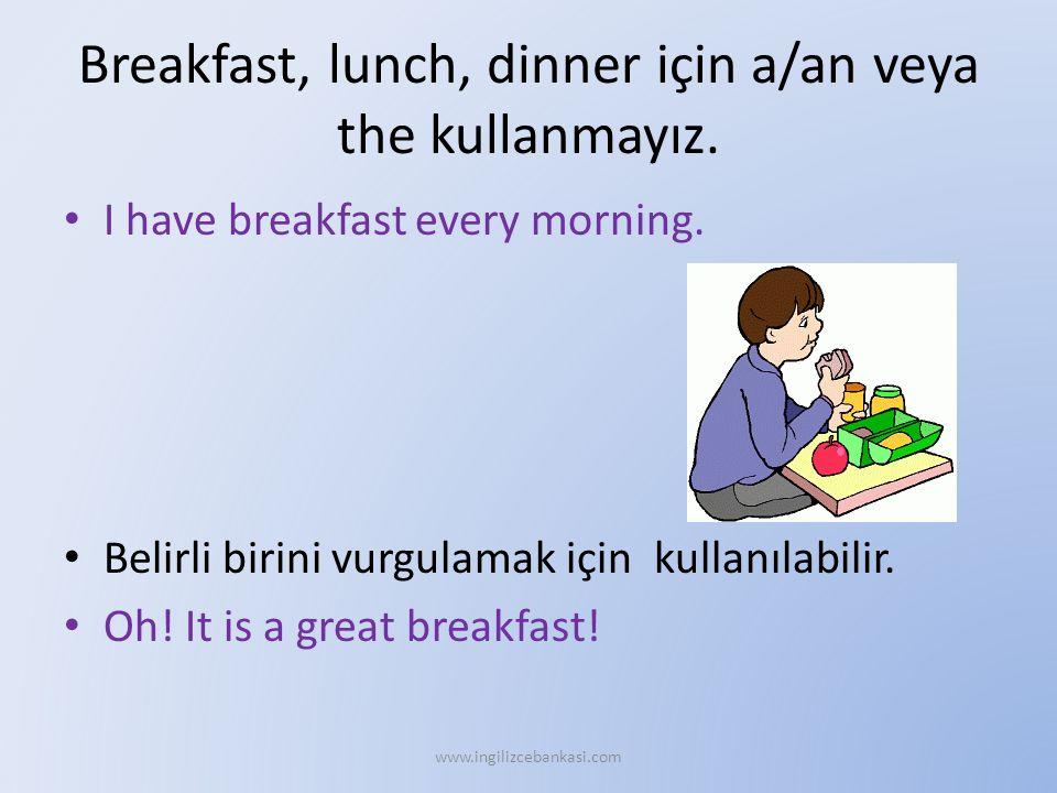 Breakfast, lunch, dinner için a/an veya the kullanmayız. I have breakfast every morning. Belirli birini vurgulamak için kullanılabilir. Oh! It is a gr