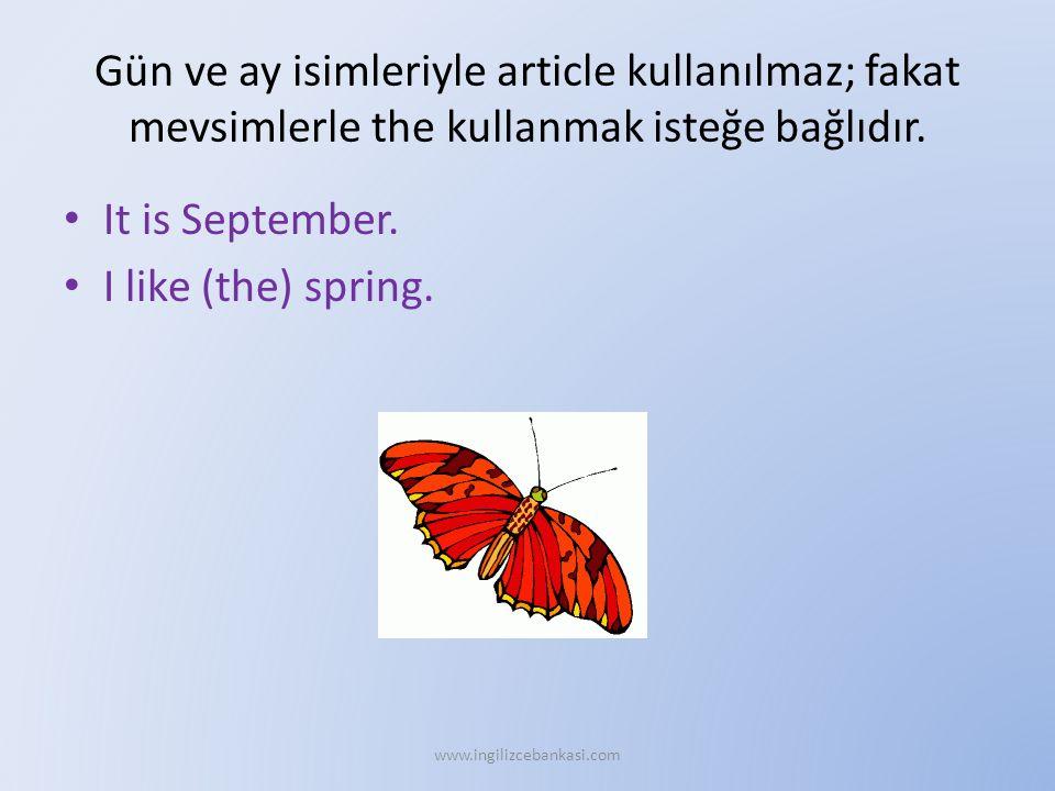 Gün ve ay isimleriyle article kullanılmaz; fakat mevsimlerle the kullanmak isteğe bağlıdır. It is September. I like (the) spring. www.ingilizcebankasi