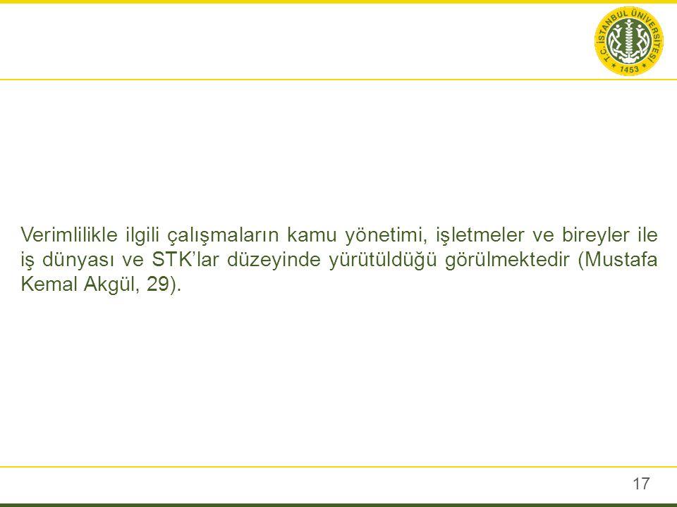 17 Verimlilikle ilgili çalışmaların kamu yönetimi, işletmeler ve bireyler ile iş dünyası ve STK'lar düzeyinde yürütüldüğü görülmektedir (Mustafa Kemal Akgül, 29).