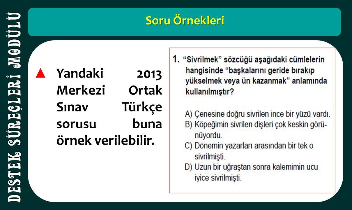 Soru Örnekleri ▲ Yandaki 2013 Merkezi Ortak Sınav Türkçe sorusu buna örnek verilebilir.
