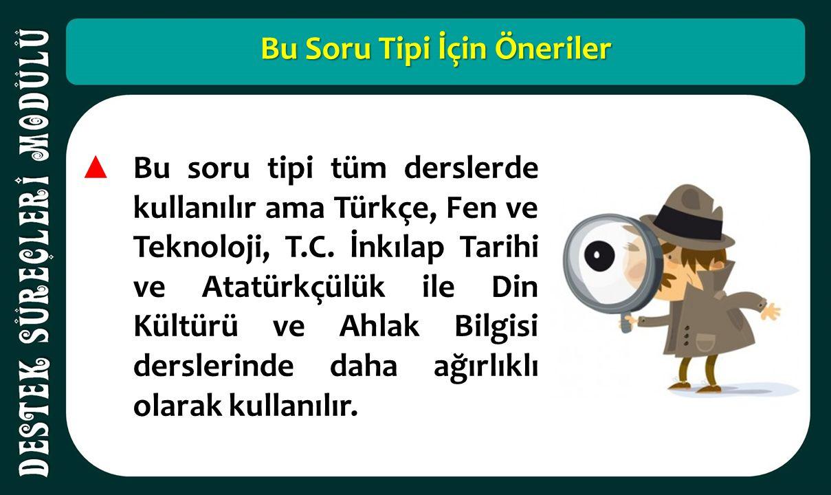 Bu Soru Tipi İçin Öneriler ▲ Bu soru tipi tüm derslerde kullanılır ama Türkçe, Fen ve Teknoloji, T.C. İnkılap Tarihi ve Atatürkçülük ile Din Kültürü v
