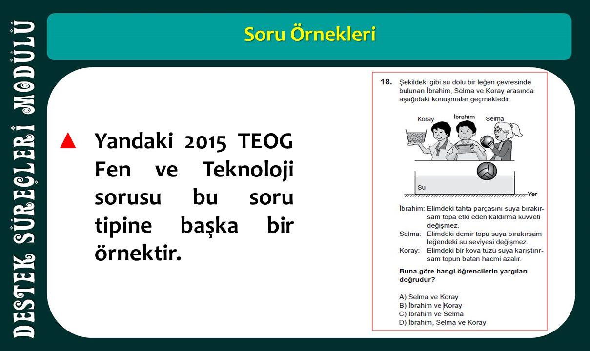 Soru Örnekleri ▲ Yandaki 2015 TEOG Fen ve Teknoloji sorusu bu soru tipine başka bir örnektir.