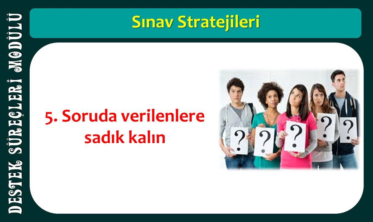 Sınav Stratejileri 5. Soruda verilenlere sadık kalın