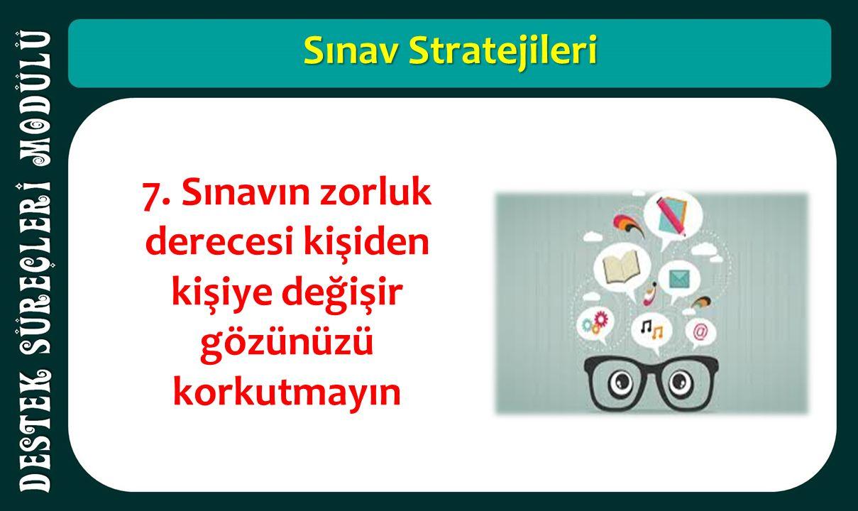 Sınav Stratejileri 7. Sınavın zorluk derecesi kişiden kişiye değişir gözünüzü korkutmayın