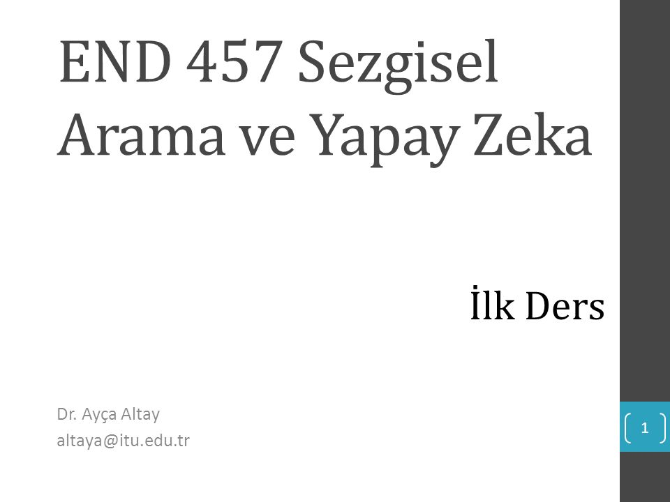 END 457 Sezgisel Arama ve Yapay Zeka Dr. Ayça Altay altaya@itu.edu.tr 1 İlk Ders