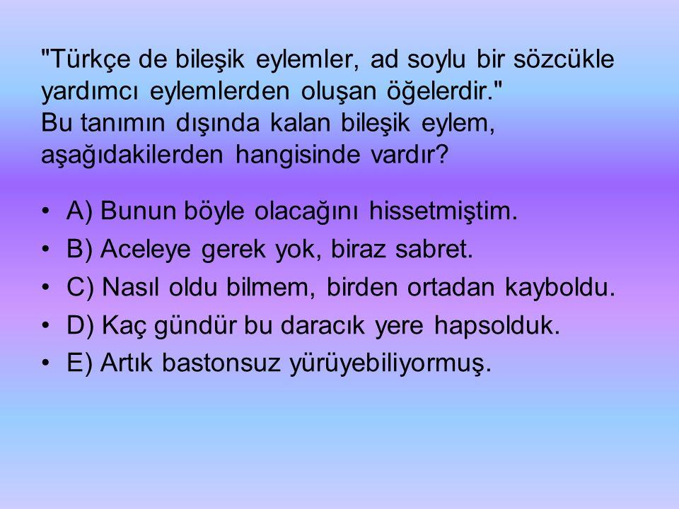Türkçe de bileşik eylemler, ad soylu bir sözcükle yardımcı eylemlerden oluşan öğelerdir. Bu tanımın dışında kalan bileşik eylem, aşağıdakilerden hangisinde vardır.