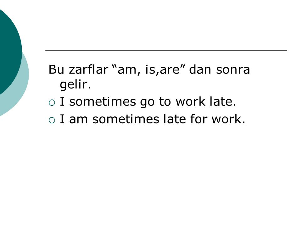 Bu zarflar am, is,are dan sonra gelir.  I sometimes go to work late.