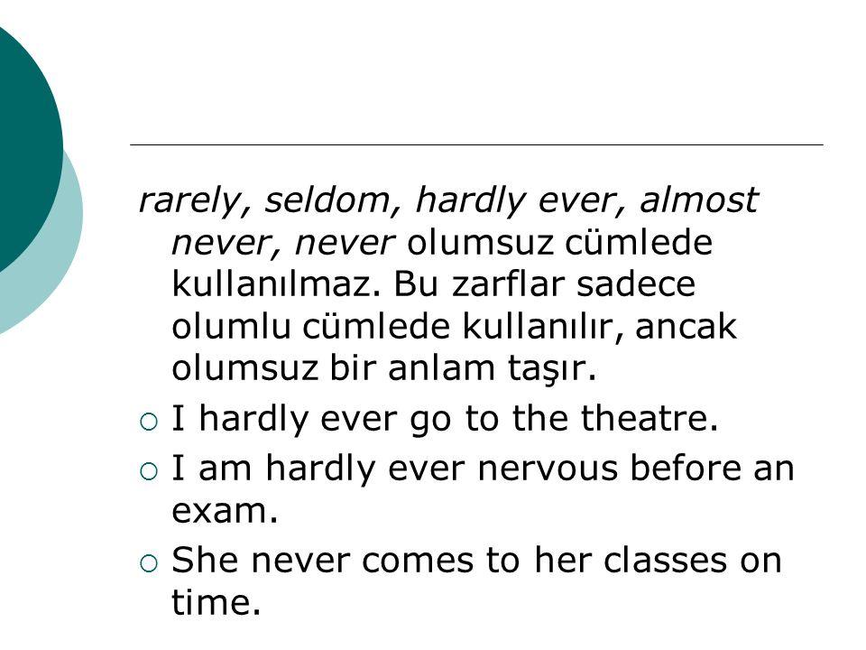 rarely, seldom, hardly ever, almost never, never olumsuz cümlede kullanılmaz. Bu zarflar sadece olumlu cümlede kullanılır, ancak olumsuz bir anlam taş