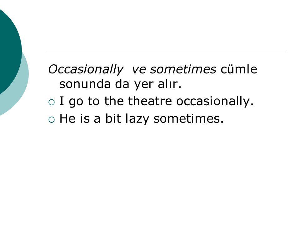 Occasionally ve sometimes cümle sonunda da yer alır.  I go to the theatre occasionally.  He is a bit lazy sometimes.