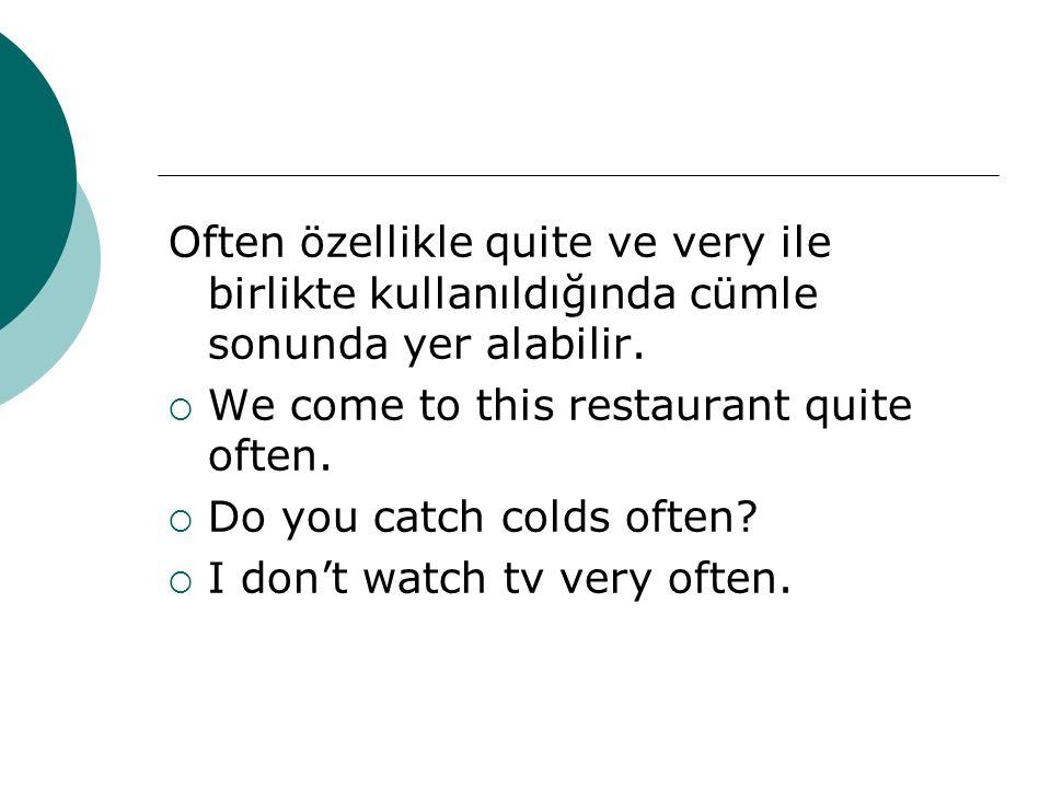 Often özellikle quite ve very ile birlikte kullanıldığında cümle sonunda yer alabilir.  We come to this restaurant quite often.  Do you catch colds
