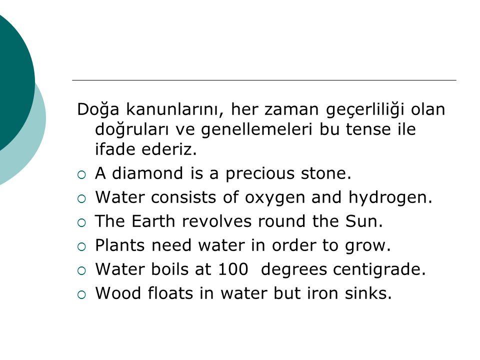 Doğa kanunlarını, her zaman geçerliliği olan doğruları ve genellemeleri bu tense ile ifade ederiz.  A diamond is a precious stone.  Water consists o