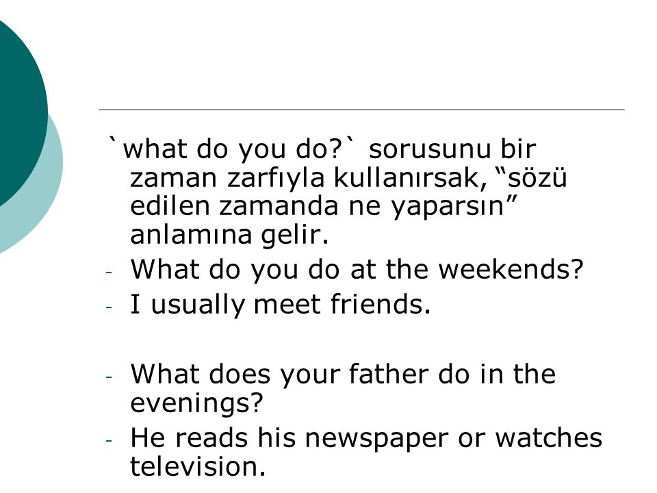 `what do you do?` sorusunu bir zaman zarfıyla kullanırsak, sözü edilen zamanda ne yaparsın anlamına gelir.