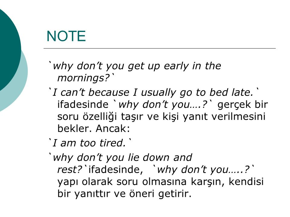 NOTE `why don't you get up early in the mornings?` `I can't because I usually go to bed late.` ifadesinde `why don't you….?` gerçek bir soru özelliği
