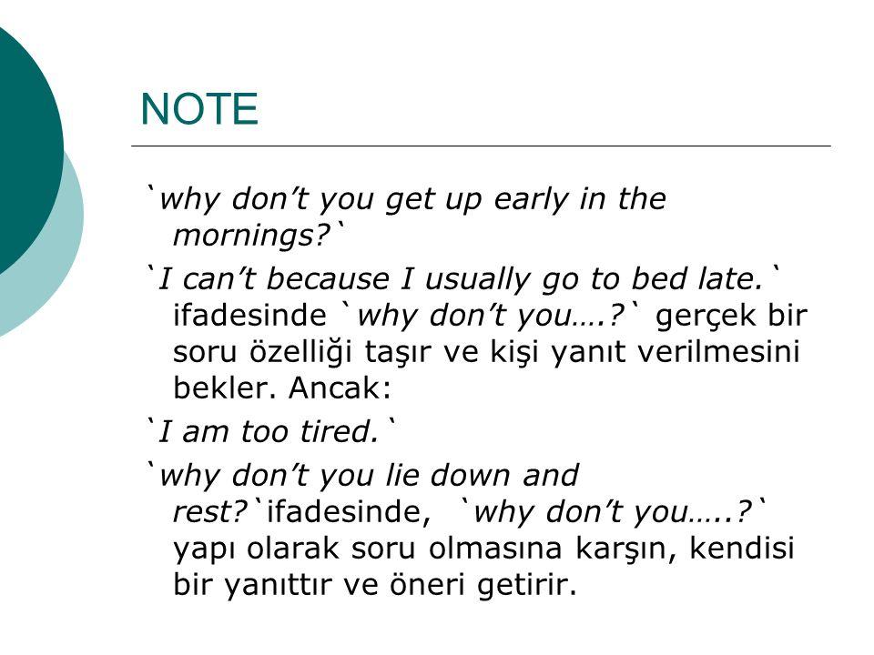 NOTE `why don't you get up early in the mornings?` `I can't because I usually go to bed late.` ifadesinde `why don't you….?` gerçek bir soru özelliği taşır ve kişi yanıt verilmesini bekler.
