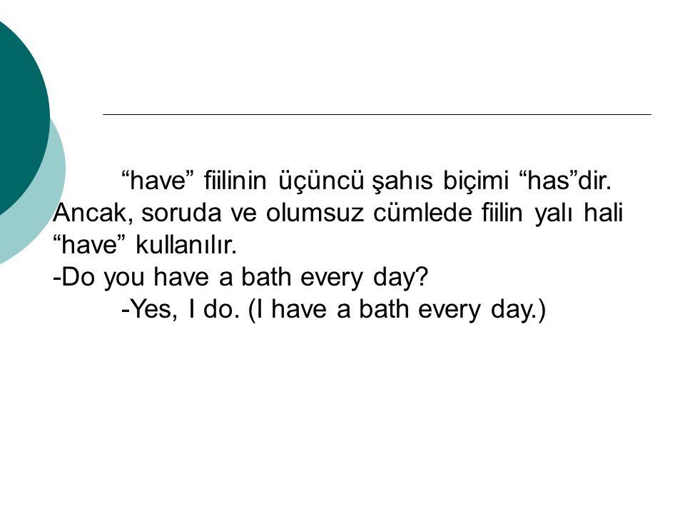 """""""have"""" fiilinin üçüncü şahıs biçimi """"has""""dir. Ancak, soruda ve olumsuz cümlede fiilin yalı hali """"have"""" kullanılır. -Do you have a bath every day? -Yes"""
