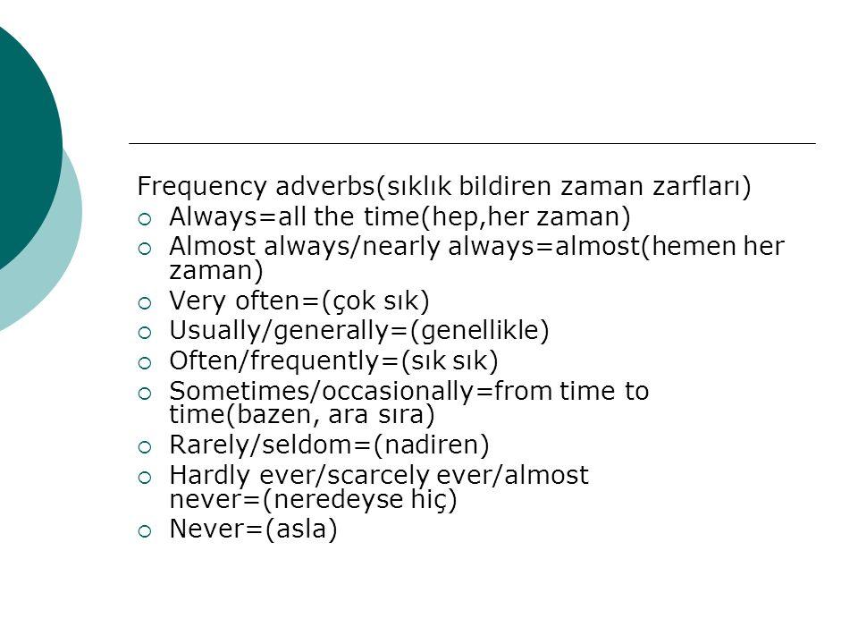 Frequency adverbs(sıklık bildiren zaman zarfları)  Always=all the time(hep,her zaman)  Almost always/nearly always=almost(hemen her zaman)  Very of