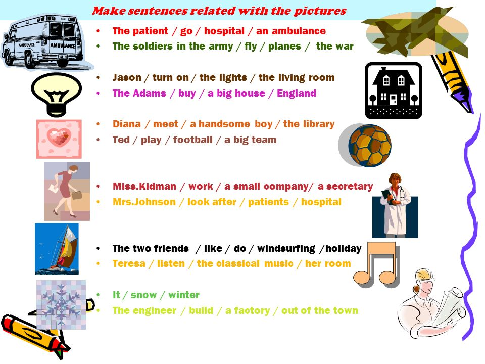 Make sentences related with the pictures The patient / go / hospital / an ambulance The soldiers in the army / fly / planes / the war Jason / turn on / the lights / the living room The Adams / buy / a big house / England Diana / meet / a handsome boy / the library Ted / play / football / a big team Miss.Kidman / work / a small company/ a secretary Mrs.Johnson / look after / patients / hospital The two friends / like / do / windsurfing /holiday Teresa / listen / the classical music / her room It / snow / winter The engineer / build / a factory / out of the town