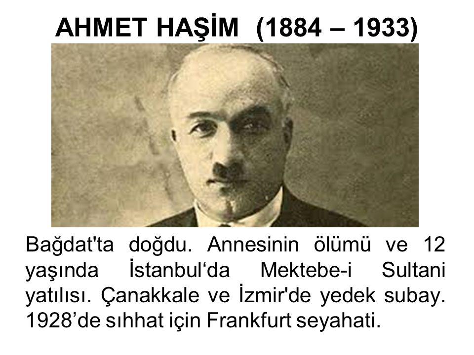 AHMET HAŞİM (1884 – 1933) Bağdat'ta doğdu. Annesinin ölümü ve 12 yaşında İstanbul'da Mektebe-i Sultani yatılısı. Çanakkale ve İzmir'de yedek subay. 19