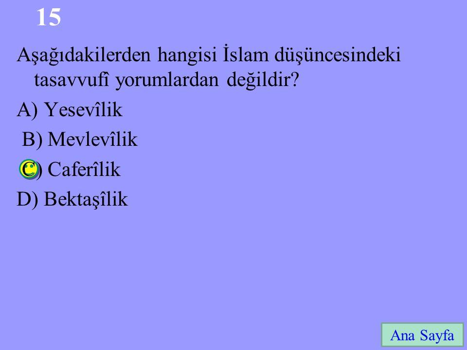 15 Ana Sayfa Aşağıdakilerden hangisi İslam düşüncesindeki tasavvufî yorumlardan değildir? A) Yesevîlik B) Mevlevîlik C) Caferîlik D) Bektaşîlik