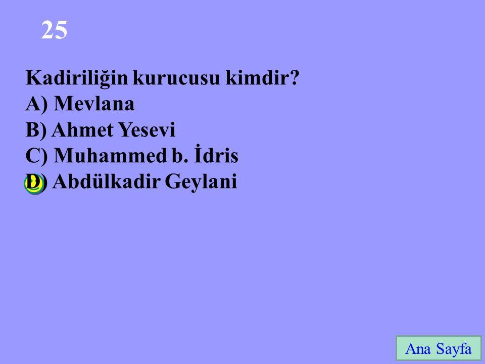 25 Ana Sayfa Kadiriliğin kurucusu kimdir? A) Mevlana B) Ahmet Yesevi C) Muhammed b. İdris D) Abdülkadir Geylani