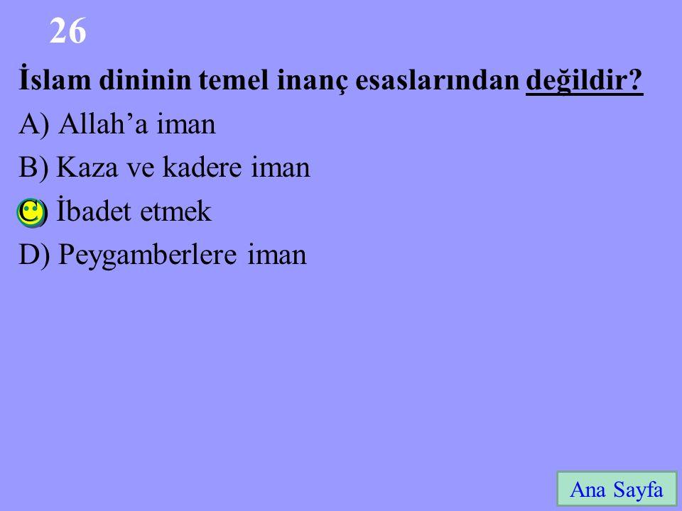 26 Ana Sayfa İslam dininin temel inanç esaslarından değildir? A) Allah'a iman B) Kaza ve kadere iman C) İbadet etmek D) Peygamberlere iman