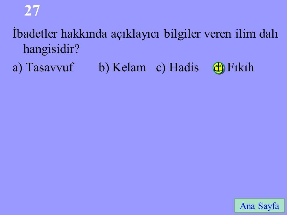 27 Ana Sayfa İbadetler hakkında açıklayıcı bilgiler veren ilim dalı hangisidir? a) Tasavvuf b) Kelam c) Hadis d) Fıkıh