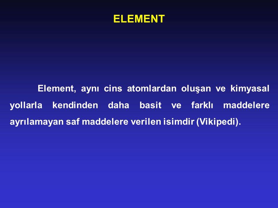 ELEMENT Element, aynı cins atomlardan oluşan ve kimyasal yollarla kendinden daha basit ve farklı maddelere ayrılamayan saf maddelere verilen isimdir (