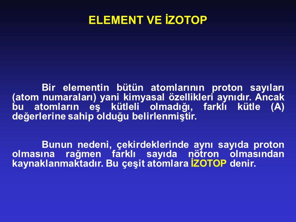 ELEMENT VE İZOTOP Bir elementin bütün atomlarının proton sayıları (atom numaraları) yani kimyasal özellikleri aynıdır. Ancak bu atomların eş kütleli o