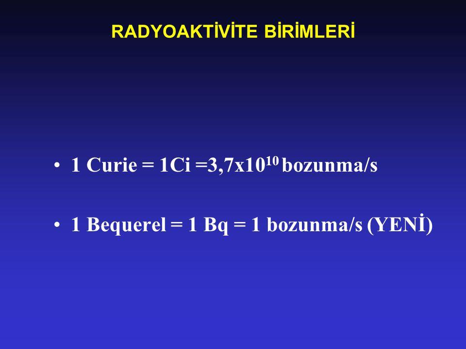 RADYOAKTİVİTE BİRİMLERİ 1 Curie = 1Ci =3,7x10 10 bozunma/s 1 Bequerel = 1 Bq = 1 bozunma/s (YENİ)