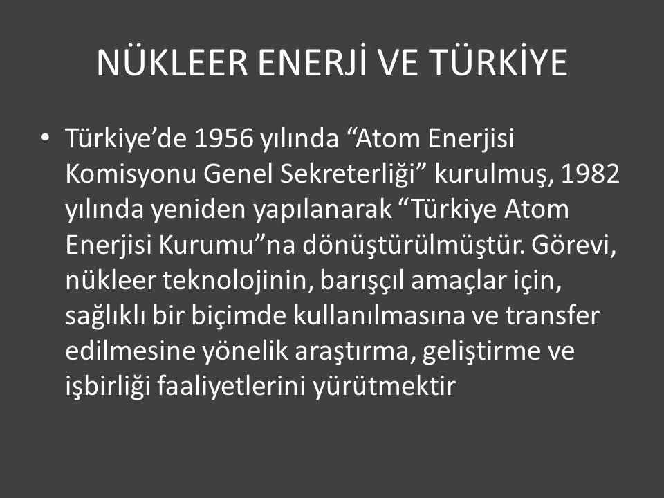 NÜKLEER ENERJİ VE TÜRKİYE Türkiye'de 1956 yılında Atom Enerjisi Komisyonu Genel Sekreterliği kurulmuş, 1982 yılında yeniden yapılanarak Türkiye Atom Enerjisi Kurumu na dönüştürülmüştür.